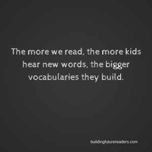 The more we read, the more kids hear, the bigger vocabularies they build.